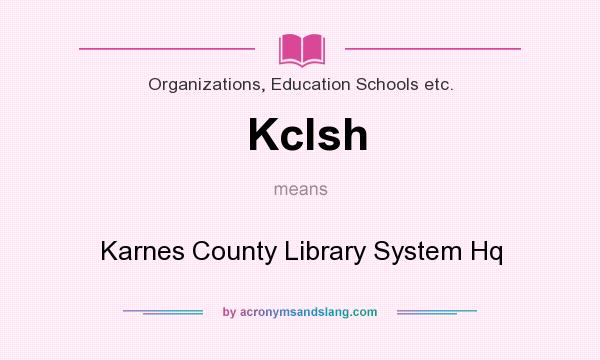 What does Kclsh mean? It stands for Karnes County Library System Hq