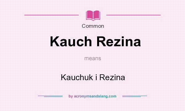 What does Kauch Rezina mean? It stands for Kauchuk i Rezina