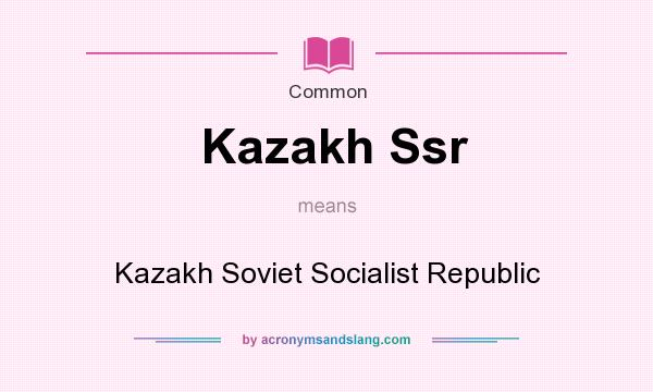 What does Kazakh Ssr mean? It stands for Kazakh Soviet Socialist Republic