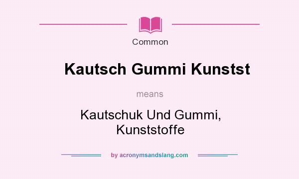 What does Kautsch Gummi Kunstst mean? It stands for Kautschuk Und Gummi, Kunststoffe