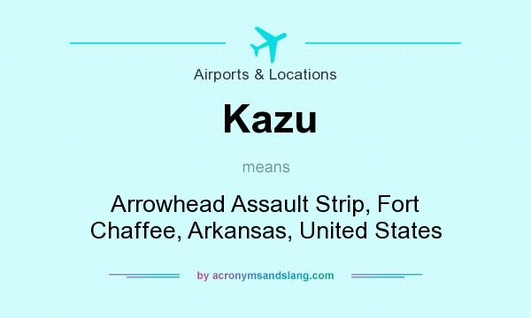 What does Kazu mean? It stands for Arrowhead Assault Strip, Fort Chaffee, Arkansas, United States