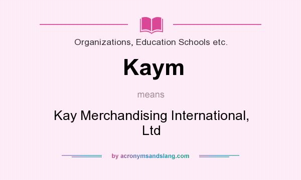 What does Kaym mean? It stands for Kay Merchandising International, Ltd