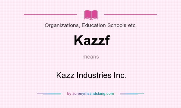 What does Kazzf mean? It stands for Kazz Industries Inc.