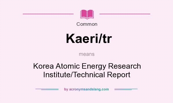 What does Kaeri/tr mean? It stands for Korea Atomic Energy Research Institute/Technical Report