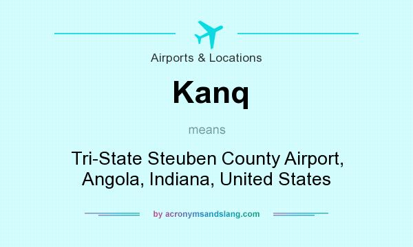 What does Kanq mean? It stands for Tri-State Steuben County Airport, Angola, Indiana, United States