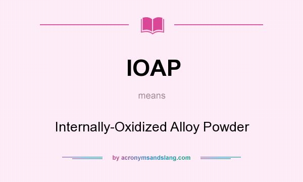 What does IOAP mean? It stands for Internally-Oxidized Alloy Powder