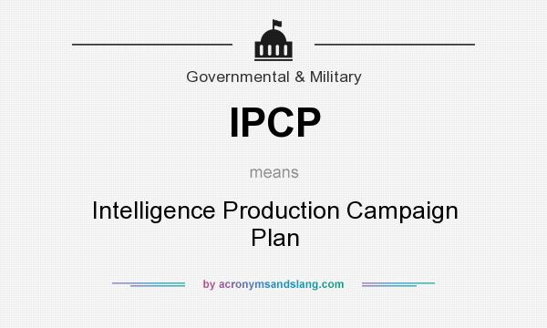 What does IPCP mean? It stands for Intelligence Production Campaign Plan