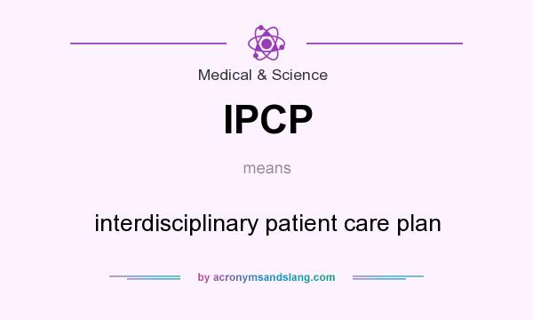 What does IPCP mean? It stands for interdisciplinary patient care plan