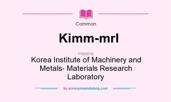 What does Kimm-mrl mean? It stands for Korea Institute of Machinery and Metals- Materials Research Laboratory