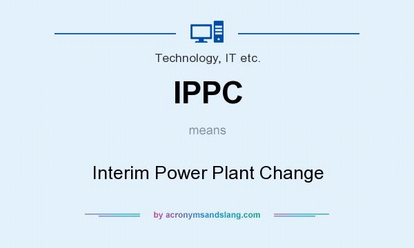 What does IPPC mean? It stands for Interim Power Plant Change