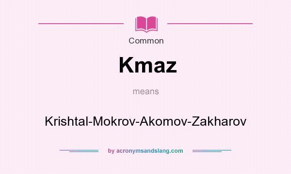 What does Kmaz mean? It stands for Krishtal-Mokrov-Akomov-Zakharov