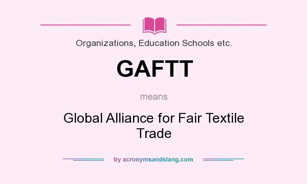 What does GAFTT mean? It stands for Global Alliance for Fair Textile Trade