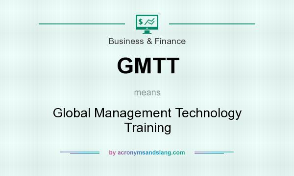 What does GMTT mean? It stands for Global Management Technology Training