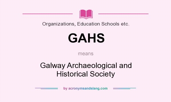 What does GAHS mean? It stands for Galway Archaeological and Historical Society