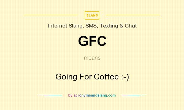 What does GFC mean? It stands for Going For Coffee :-)