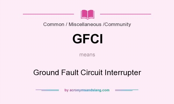 What does GFCI mean? It stands for Ground Fault Circuit Interrupter
