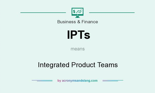 What does IPTs mean? It stands for Integrated Product Teams
