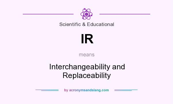 What does IR mean? It stands for Interchangeability and Replaceability