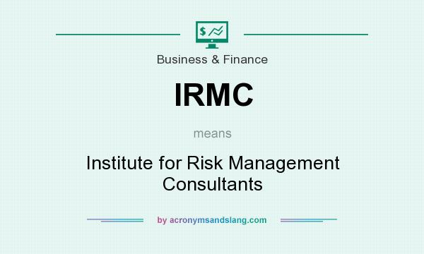 What does IRMC mean? It stands for Institute for Risk Management Consultants