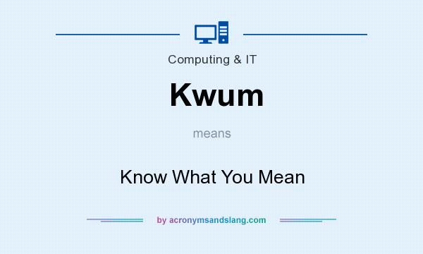 What does Kwum mean? It stands for Know What You Mean