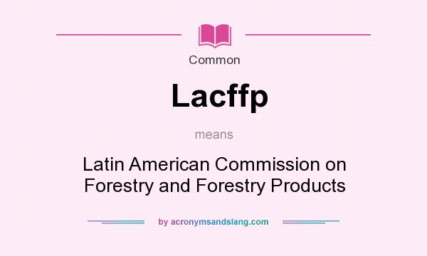 What does Lacffp mean? It stands for Latin American Commission on Forestry and Forestry Products