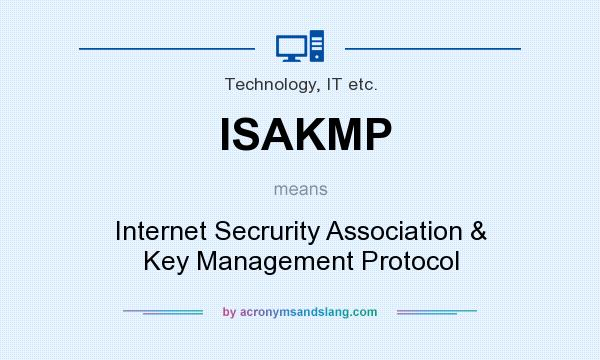 What does ISAKMP mean? It stands for Internet Secrurity Association & Key Management Protocol