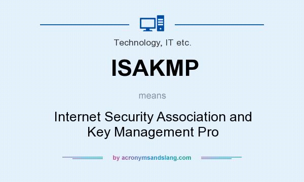 What does ISAKMP mean? It stands for Internet Security Association and Key Management Pro