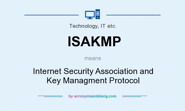 What does ISAKMP mean? It stands for Internet Security Association and Key Managment Protocol