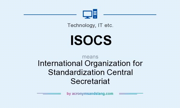 What does ISOCS mean? It stands for International Organization for Standardization Central Secretariat