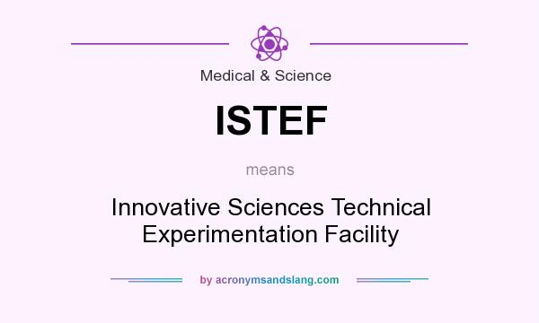 What does ISTEF mean? It stands for Innovative Sciences Technical Experimentation Facility