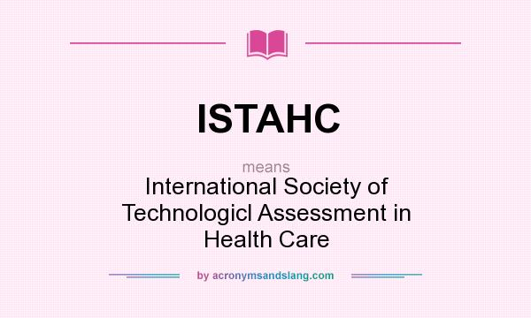 What does ISTAHC mean? It stands for International Society of Technologicl Assessment in Health Care