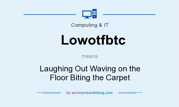 What does Lowotfbtc mean? It stands for Laughing Out Waving on the Floor Biting the Carpet