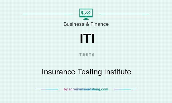 What does ITI mean? It stands for Insurance Testing Institute