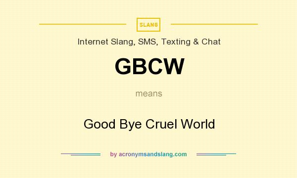 What does GBCW mean? It stands for Good Bye Cruel World