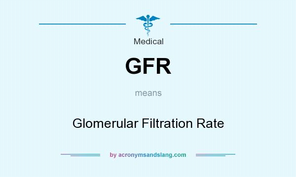 What does GFR mean? It stands for Glomerular Filtration Rate
