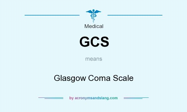 What does GCS mean? It stands for Glasgow Coma Scale