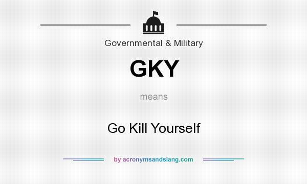 What does GKY mean? It stands for Go Kill Yourself