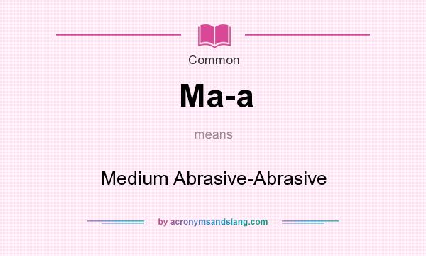 What does Ma-a mean? It stands for Medium Abrasive-Abrasive