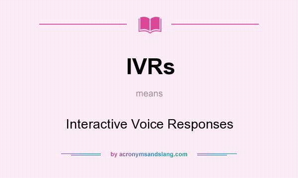 What does IVRs mean? It stands for Interactive Voice Responses