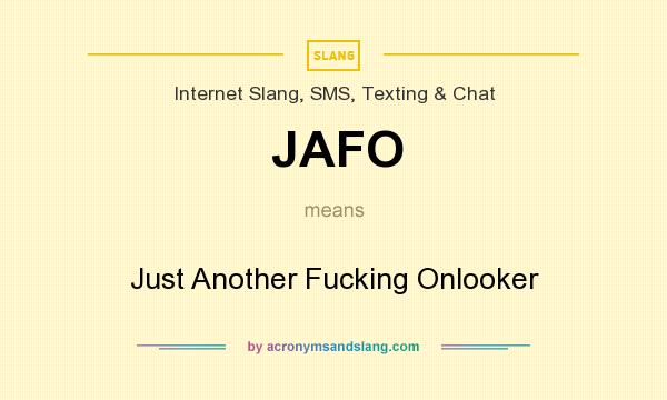 What does JAFO mean? It stands for Just Another Fucking Onlooker