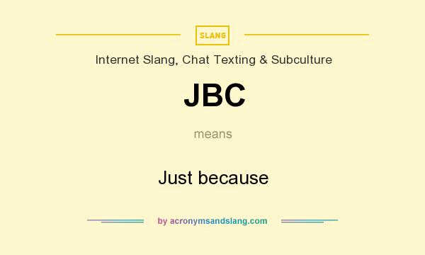 What does JBC mean? It stands for Just because