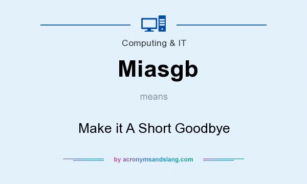 What does Miasgb mean? It stands for Make it A Short Goodbye