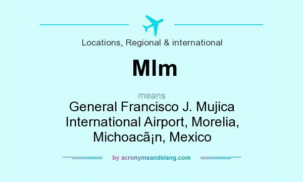 What does Mlm mean? It stands for General Francisco J. Mujica International Airport, Morelia, Michoac�n, Mexico