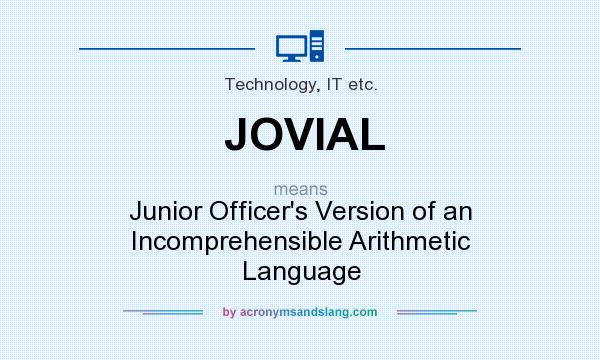 What does JOVIAL mean? It stands for Junior Officer`s Version of an Incomprehensible Arithmetic Language