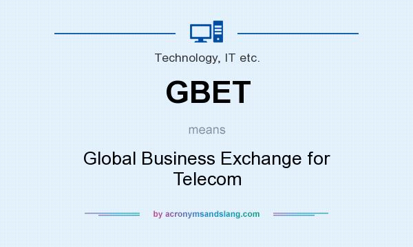 What does GBET mean? It stands for Global Business Exchange for Telecom