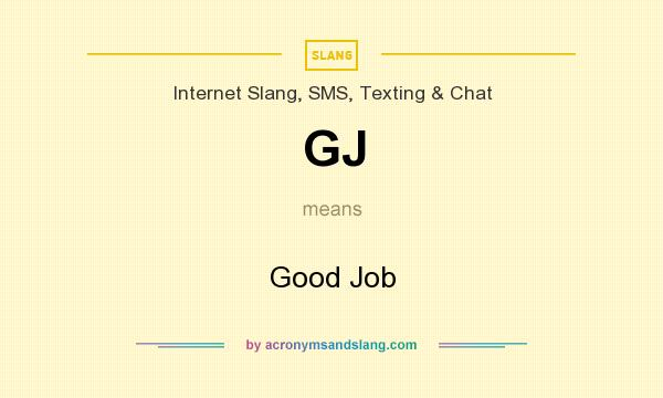 What does GJ mean? It stands for Good Job
