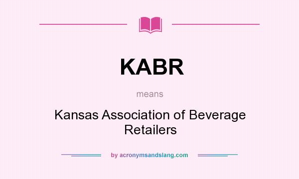 What does KABR mean? It stands for Kansas Association of Beverage Retailers