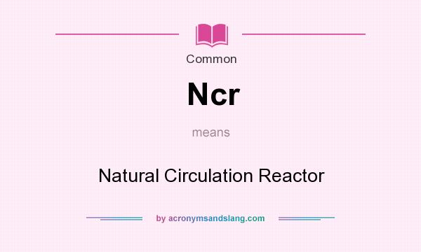 What does Ncr mean? It stands for Natural Circulation Reactor