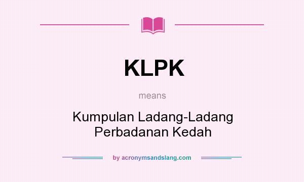 What does KLPK mean? It stands for Kumpulan Ladang-Ladang Perbadanan Kedah
