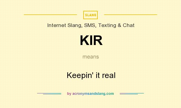 What does KIR mean? It stands for Keepin` it real